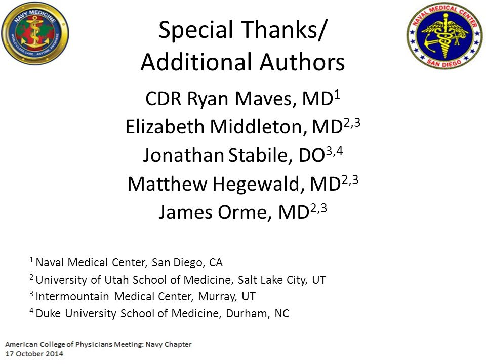 Special Thanks/ Additional Authors CDR Ryan Maves, MD 1 Elizabeth Middleton, MD 2,3 Jonathan Stabile, DO 3,4 Matthew Hegewald, MD 2,3 James Orme, MD 2,3 1 Naval Medical Center, San Diego, CA 2 University of Utah School of Medicine, Salt Lake City, UT 3 Intermountain Medical Center, Murray, UT 4 Duke University School of Medicine, Durham, NC