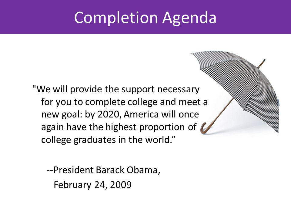 Completion Agenda We will provide the support necessary for you to complete college and meet a new goal: by 2020, America will once again have the highest proportion of college graduates in the world. --President Barack Obama, February 24, 2009