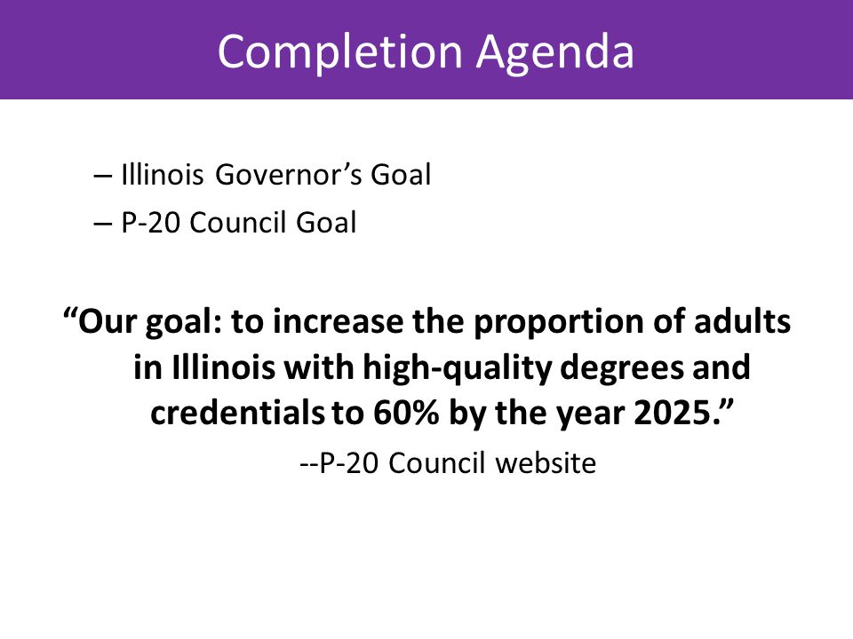 – Illinois Governor's Goal – P-20 Council Goal Our goal: to increase the proportion of adults in Illinois with high-quality degrees and credentials to 60% by the year 2025. --P-20 Council website Completion Agenda