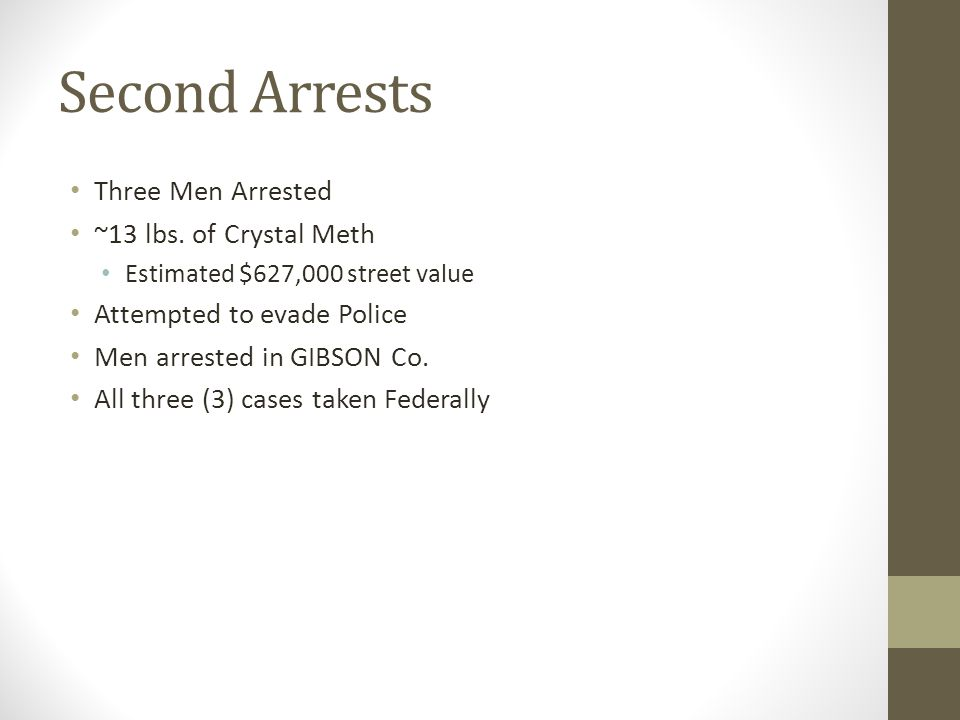Second Arrests Three Men Arrested ~13 lbs. of Crystal Meth Estimated $627,000 street value Attempted to evade Police Men arrested in GIBSON Co. All th