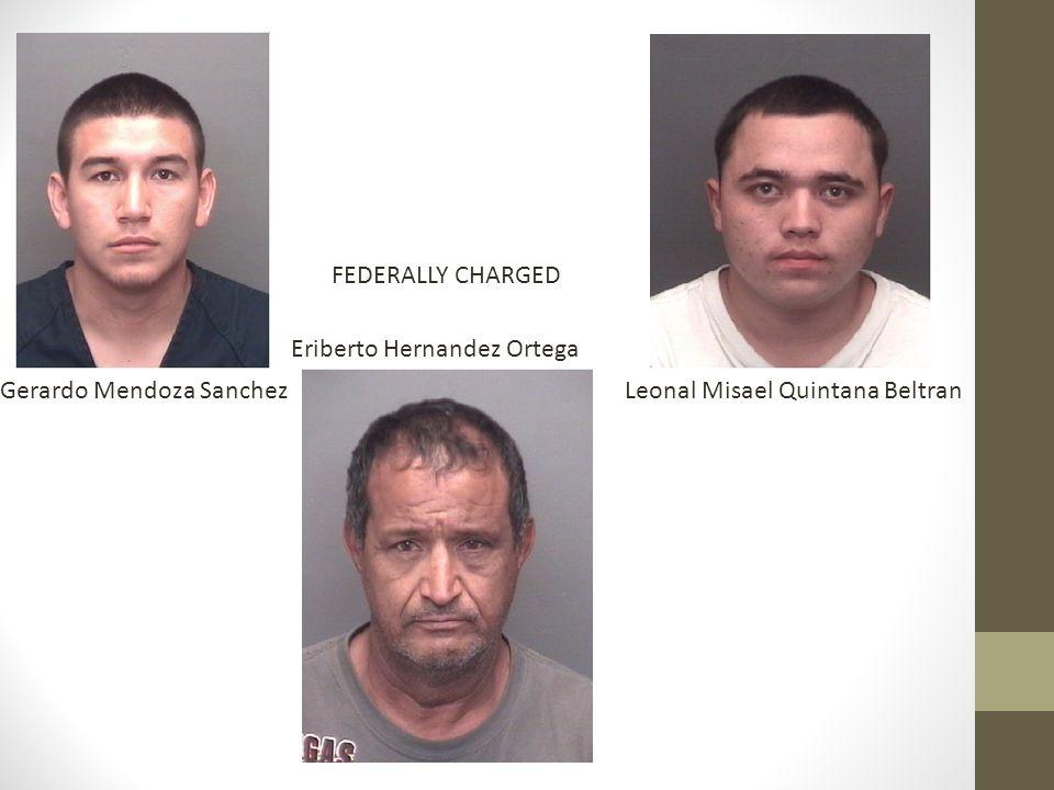 Gerardo Mendoza SanchezLeonal Misael Quintana Beltran Eriberto Hernandez Ortega FEDERALLY CHARGED