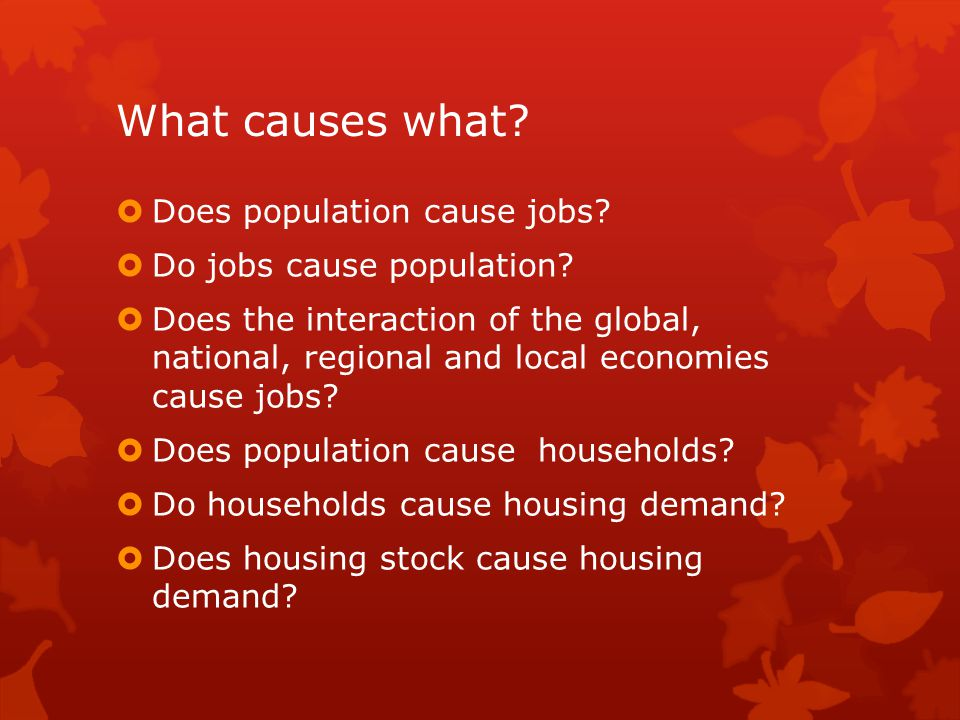 What causes what?  Does population cause jobs?  Do jobs cause population?  Does the interaction of the global, national, regional and local economi