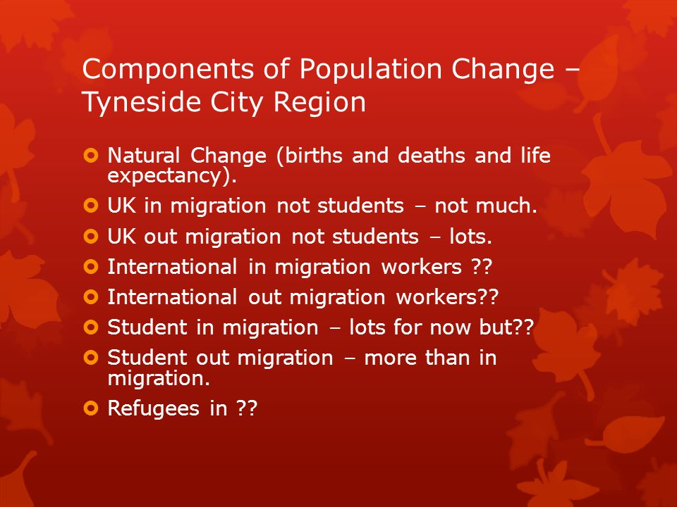 Components of Population Change – Tyneside City Region  Natural Change (births and deaths and life expectancy).  UK in migration not students – not