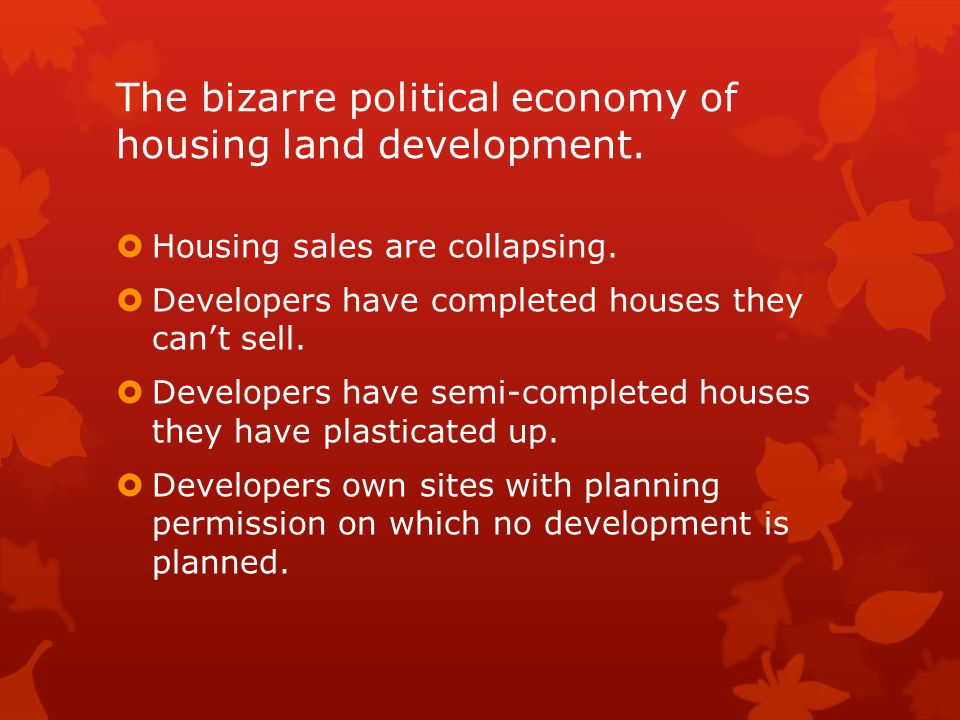 The bizarre political economy of housing land development.  Housing sales are collapsing.  Developers have completed houses they can't sell.  Devel