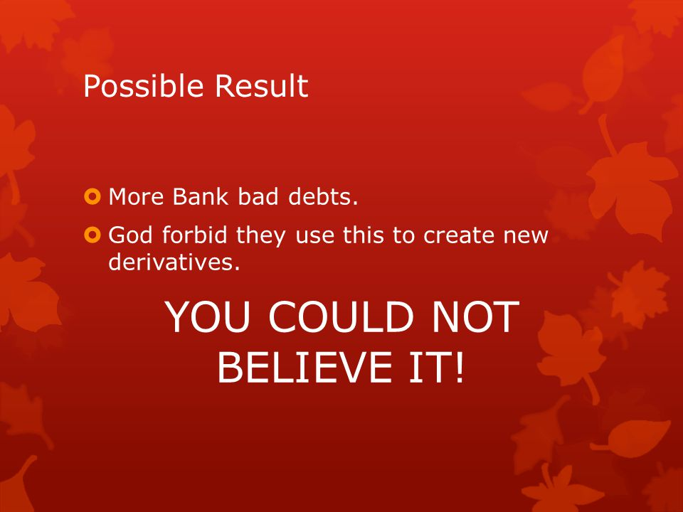 Possible Result  More Bank bad debts.  God forbid they use this to create new derivatives.