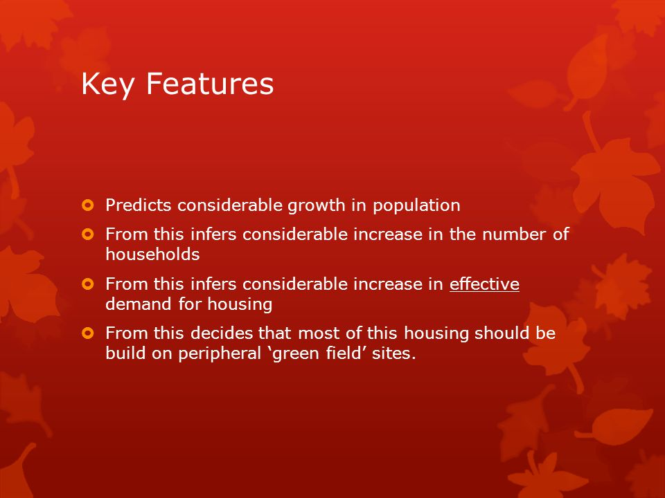 Key Features  Predicts considerable growth in population  From this infers considerable increase in the number of households  From this infers considerable increase in effective demand for housing  From this decides that most of this housing should be build on peripheral 'green field' sites.
