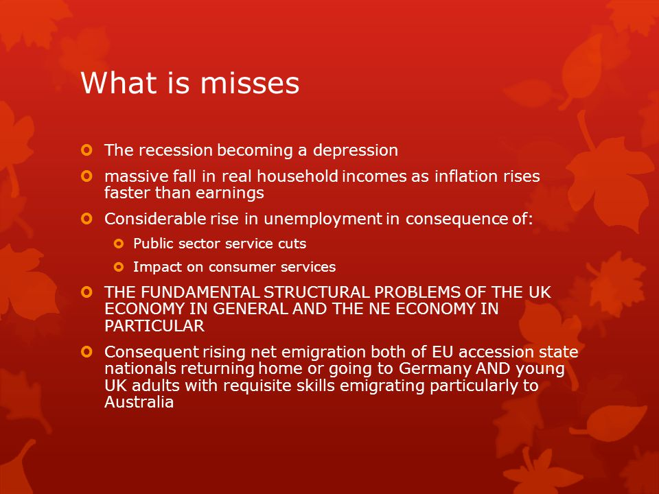 What is misses  The recession becoming a depression  massive fall in real household incomes as inflation rises faster than earnings  Considerable rise in unemployment in consequence of:  Public sector service cuts  Impact on consumer services  THE FUNDAMENTAL STRUCTURAL PROBLEMS OF THE UK ECONOMY IN GENERAL AND THE NE ECONOMY IN PARTICULAR  Consequent rising net emigration both of EU accession state nationals returning home or going to Germany AND young UK adults with requisite skills emigrating particularly to Australia