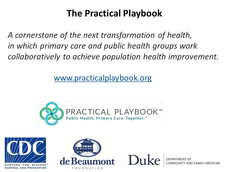 The Practical Playbook A cornerstone of the next transformation of health, in which primary care and public health groups work collaboratively to achieve population health improvement.