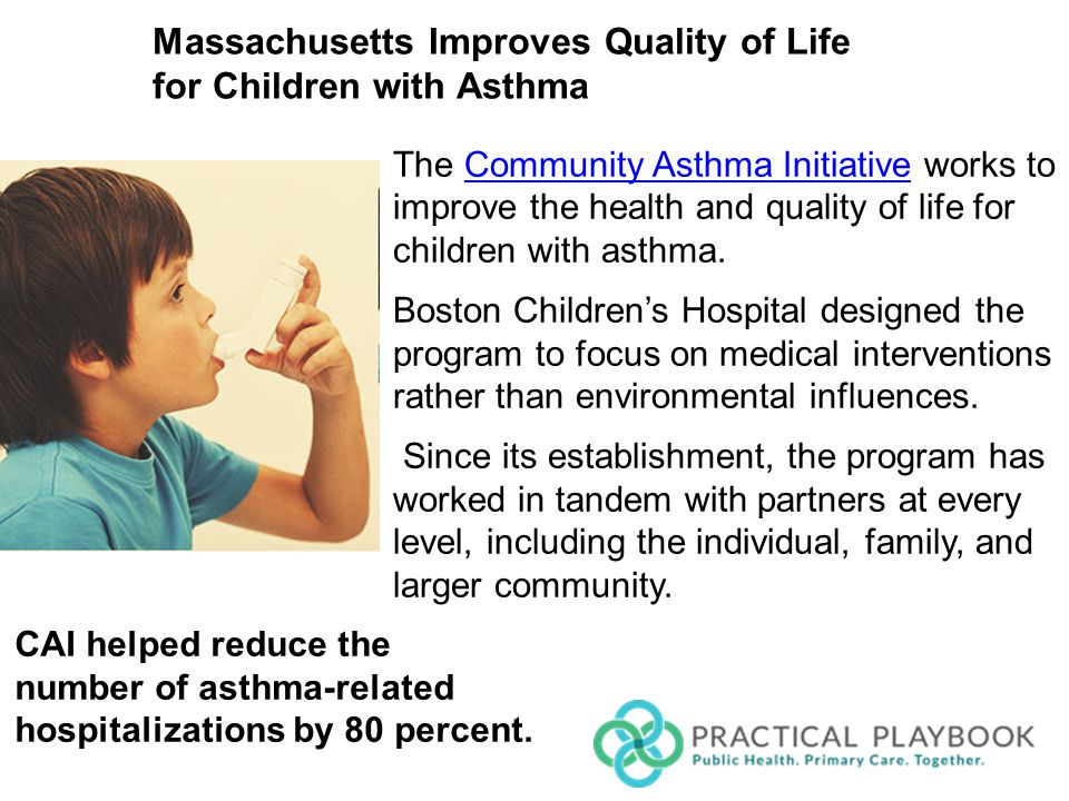 MASSACHUSETTS IMPROVES QUALITY OF LIFE FOR CHILDREN WITH ASTHMA The Community Asthma Initiative works to improve the health and quality of life for children with asthma.Community Asthma Initiative Boston Children's Hospital designed the program to focus on medical interventions rather than environmental influences.