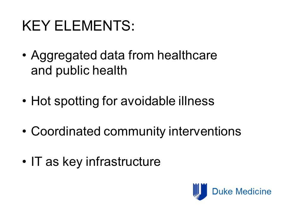 KEY ELEMENTS : Aggregated data from healthcare and public health Hot spotting for avoidable illness Coordinated community interventions IT as key infrastructure