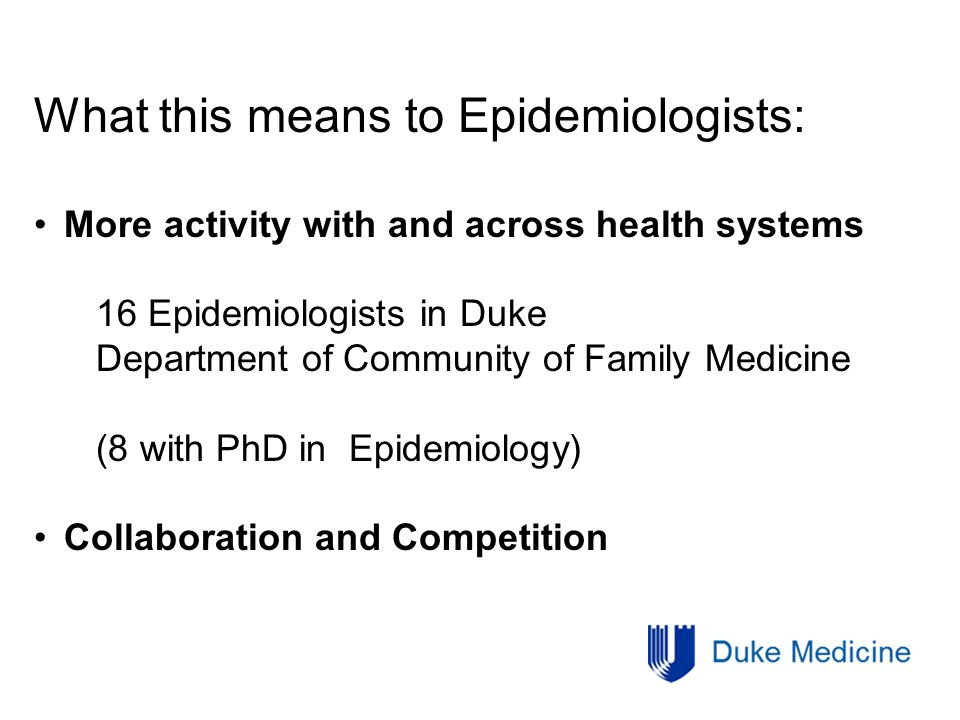 What this means to Epidemiologists: More activity with and across health systems 16 Epidemiologists in Duke Department of Community of Family Medicine (8 with PhD in Epidemiology) Collaboration and Competition