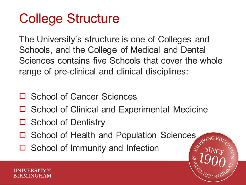 College Structure The University's structure is one of Colleges and Schools, and the College of Medical and Dental Sciences contains five Schools that cover the whole range of pre-clinical and clinical disciplines:  School of Cancer Sciences  School of Clinical and Experimental Medicine  School of Dentistry  School of Health and Population Sciences  School of Immunity and Infection