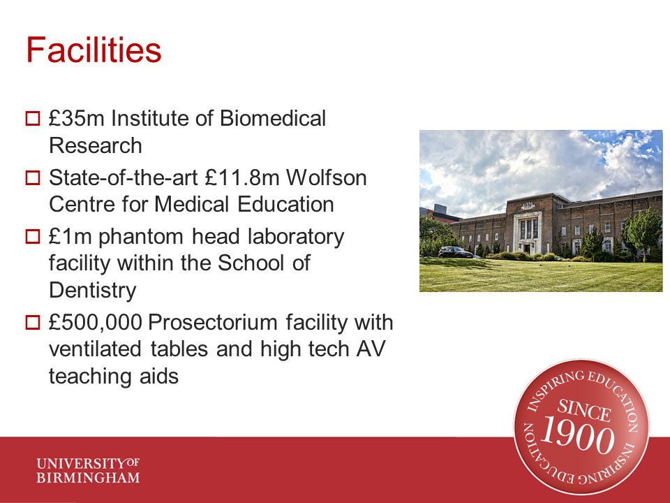 Facilities  £35m Institute of Biomedical Research  State-of-the-art £11.8m Wolfson Centre for Medical Education  £1m phantom head laboratory facility within the School of Dentistry  £500,000 Prosectorium facility with ventilated tables and high tech AV teaching aids