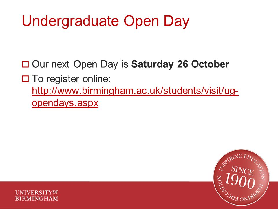 Undergraduate Open Day  Our next Open Day is Saturday 26 October  To register online: http://www.birmingham.ac.uk/students/visit/ug- opendays.aspx http://www.birmingham.ac.uk/students/visit/ug- opendays.aspx