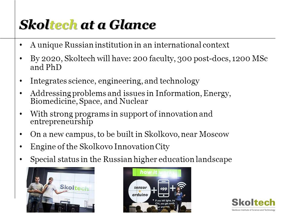 Skoltech at a Glance A unique Russian institution in an international context By 2020, Skoltech will have: 200 faculty, 300 post-docs, 1200 MSc and Ph