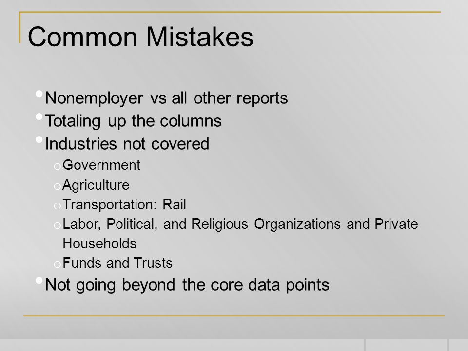 Common Mistakes Nonemployer vs all other reports Totaling up the columns Industries not covered o Government o Agriculture o Transportation: Rail o Labor, Political, and Religious Organizations and Private Households o Funds and Trusts Not going beyond the core data points
