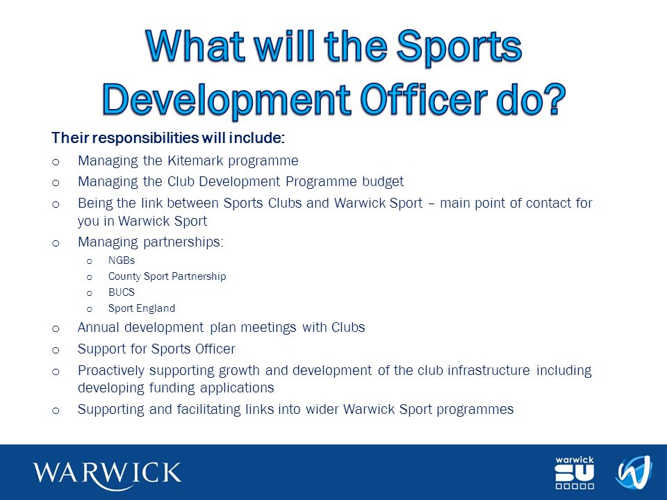 Their responsibilities will include: o Managing the Kitemark programme o Managing the Club Development Programme budget o Being the link between Sports Clubs and Warwick Sport – main point of contact for you in Warwick Sport o Managing partnerships: o NGBs o County Sport Partnership o BUCS o Sport England o Annual development plan meetings with Clubs o Support for Sports Officer o Proactively supporting growth and development of the club infrastructure including developing funding applications o Supporting and facilitating links into wider Warwick Sport programmes