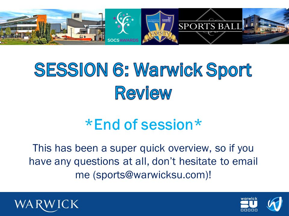 *End of session* This has been a super quick overview, so if you have any questions at all, don't hesitate to email me (sports@warwicksu.com)!