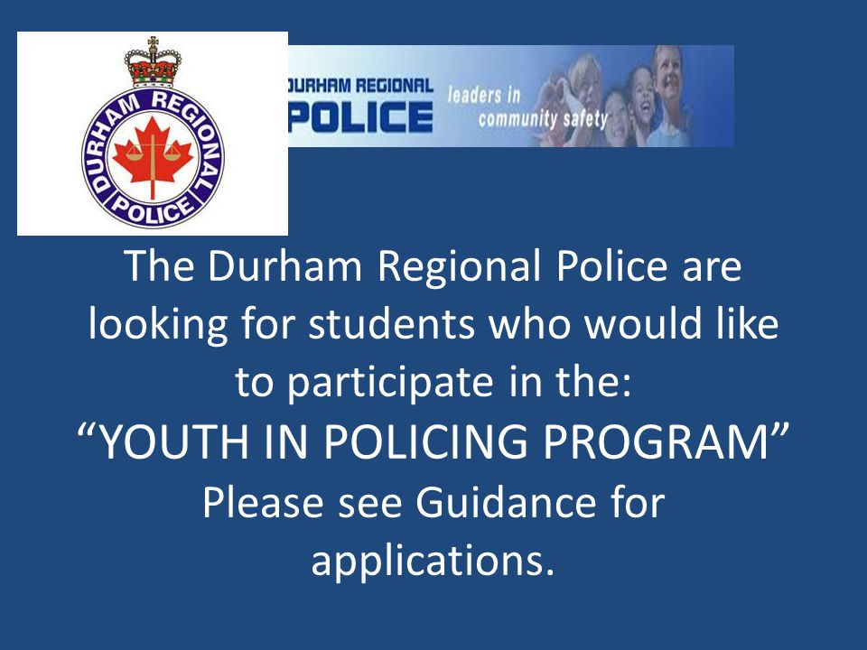 "The Durham Regional Police are looking for students who would like to participate in the: ""YOUTH IN POLICING PROGRAM"" Please see Guidance for applicat"