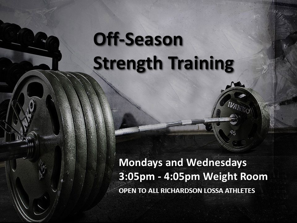 Off-Season Strength Training Mondays and Wednesdays 3:05pm - 4:05pm Weight Room OPEN TO ALL RICHARDSON LOSSA ATHLETES