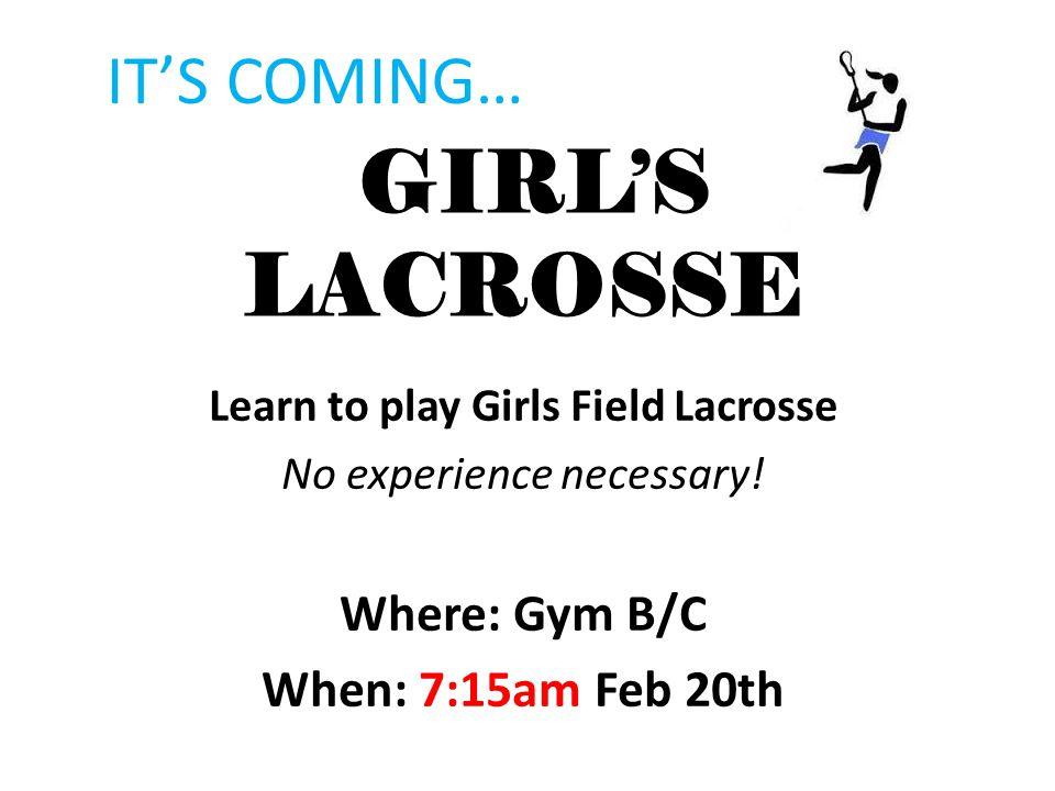 GIRL'S LACROSSE Learn to play Girls Field Lacrosse No experience necessary! Where: Gym B/C When: 7:15am Feb 20th IT'S COMING…