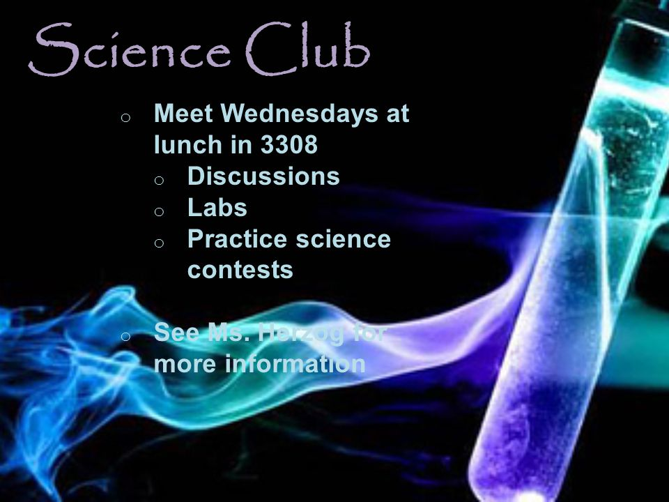 Science Club o Meet Wednesdays at lunch in 3308 o Discussions o Labs o Practice science contests o See Ms. Herzog for more information
