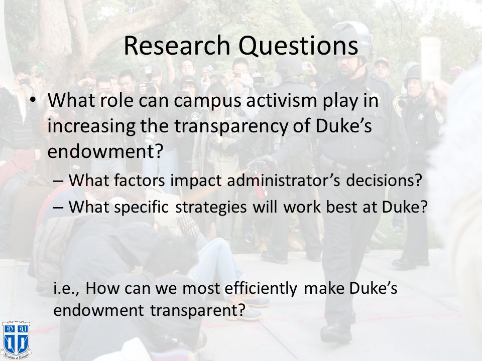 Research Questions What role can campus activism play in increasing the transparency of Duke's endowment? – What factors impact administrator's decisi