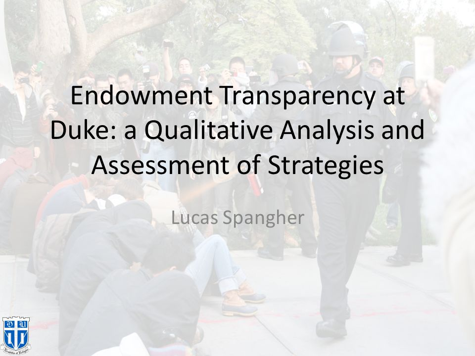 Background: Deductive/Philosophical Framework 1.Transparency of an organization allows for more third-party scrutiny 2.Organizations in scrutiny will behave more in accordance with the current goals of society 3.Duke's endowment is closed Fighting for a transparent endowment at Duke will increase responsibility of investments
