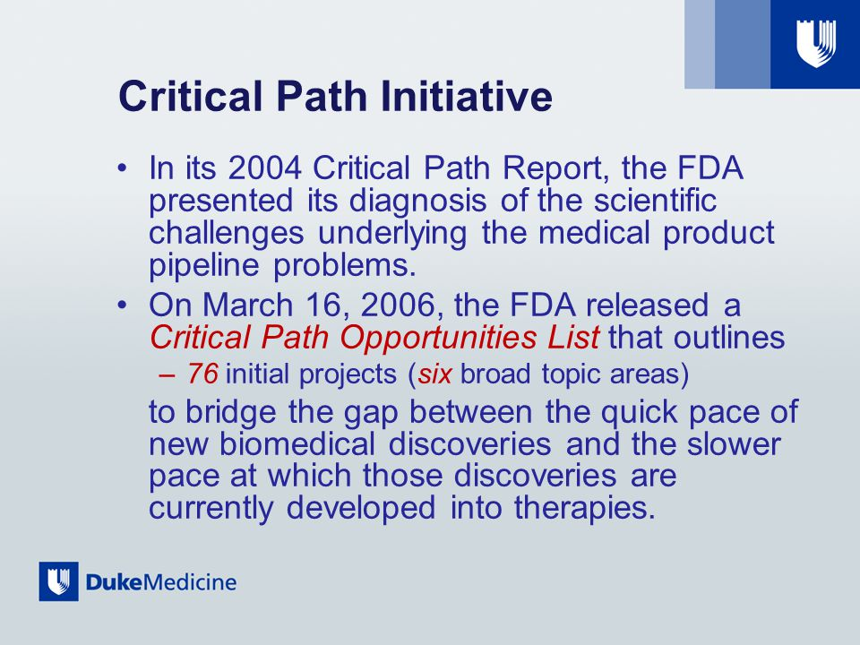 Critical Path Initiative In its 2004 Critical Path Report, the FDA presented its diagnosis of the scientific challenges underlying the medical product pipeline problems.