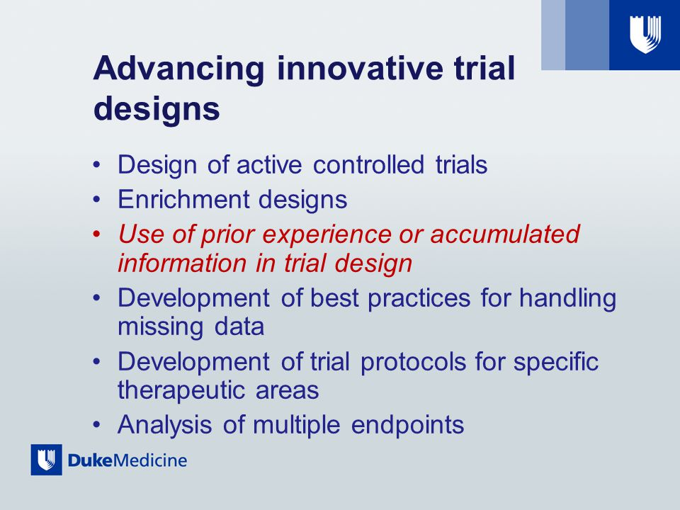 Advancing innovative trial designs Design of active controlled trials Enrichment designs Use of prior experience or accumulated information in trial design Development of best practices for handling missing data Development of trial protocols for specific therapeutic areas Analysis of multiple endpoints