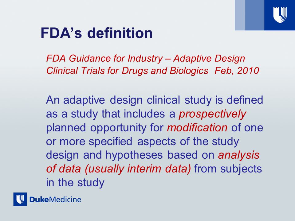 FDA's definition FDA Guidance for Industry – Adaptive Design Clinical Trials for Drugs and Biologics Feb, 2010 An adaptive design clinical study is defined as a study that includes a prospectively planned opportunity for modification of one or more specified aspects of the study design and hypotheses based on analysis of data (usually interim data) from subjects in the study