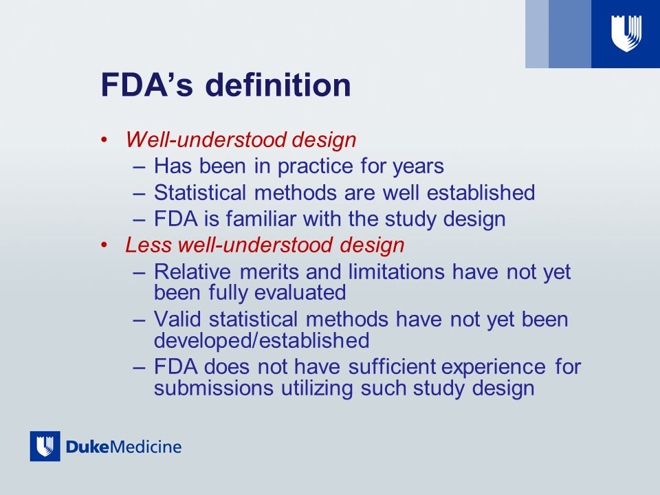 FDA's definition Well-understood design –Has been in practice for years –Statistical methods are well established –FDA is familiar with the study design Less well-understood design –Relative merits and limitations have not yet been fully evaluated –Valid statistical methods have not yet been developed/established –FDA does not have sufficient experience for submissions utilizing such study design