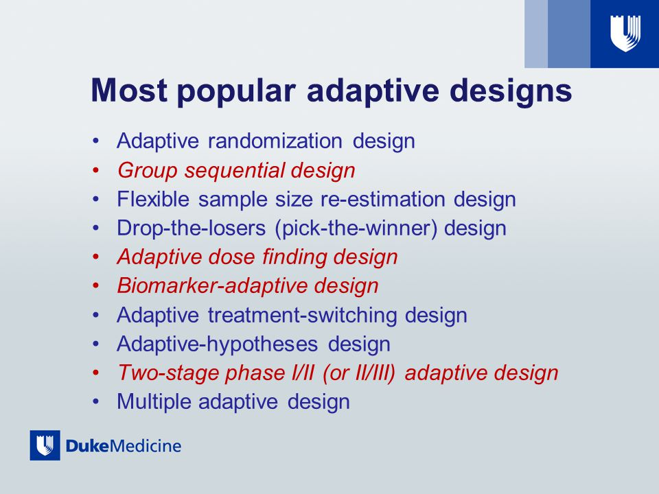 Most popular adaptive designs Adaptive randomization design Group sequential design Flexible sample size re-estimation design Drop-the-losers (pick-the-winner) design Adaptive dose finding design Biomarker-adaptive design Adaptive treatment-switching design Adaptive-hypotheses design Two-stage phase I/II (or II/III) adaptive design Multiple adaptive design