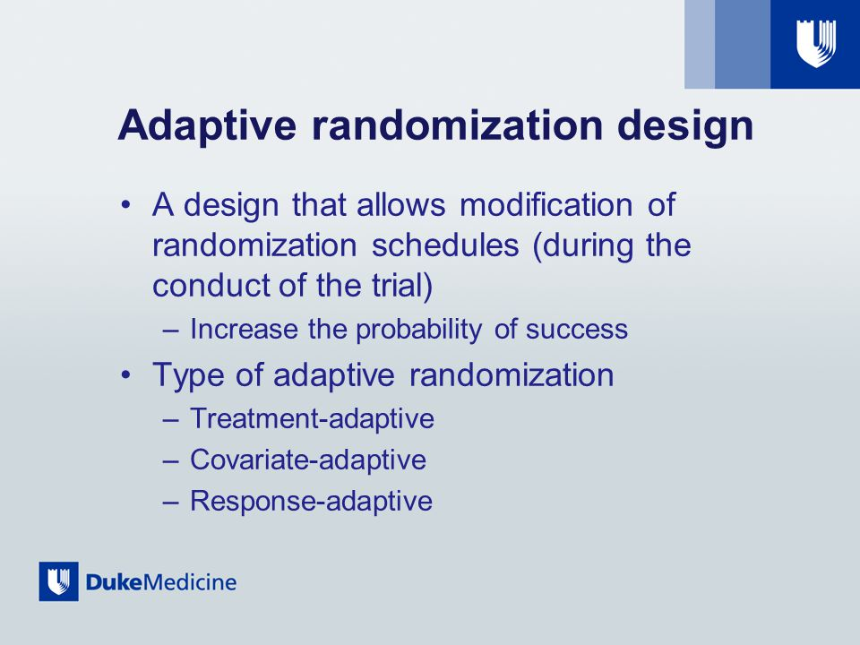 Adaptive randomization design A design that allows modification of randomization schedules (during the conduct of the trial) –Increase the probability of success Type of adaptive randomization –Treatment-adaptive –Covariate-adaptive –Response-adaptive