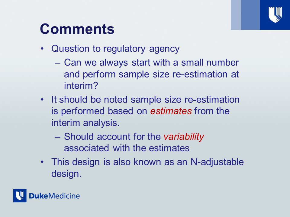Comments Question to regulatory agency –Can we always start with a small number and perform sample size re-estimation at interim.