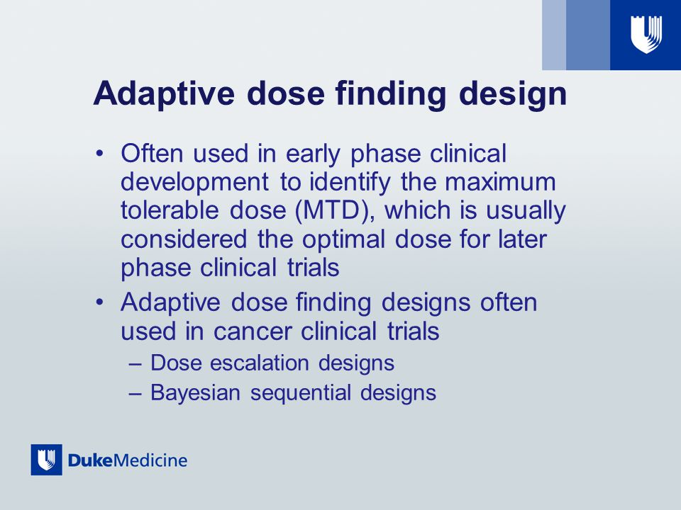Adaptive dose finding design Often used in early phase clinical development to identify the maximum tolerable dose (MTD), which is usually considered the optimal dose for later phase clinical trials Adaptive dose finding designs often used in cancer clinical trials –Dose escalation designs –Bayesian sequential designs