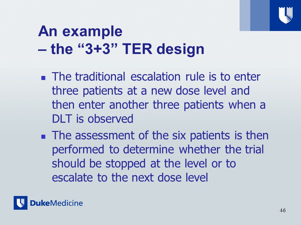 An example – the 3+3 TER design The traditional escalation rule is to enter three patients at a new dose level and then enter another three patients when a DLT is observed The assessment of the six patients is then performed to determine whether the trial should be stopped at the level or to escalate to the next dose level 46