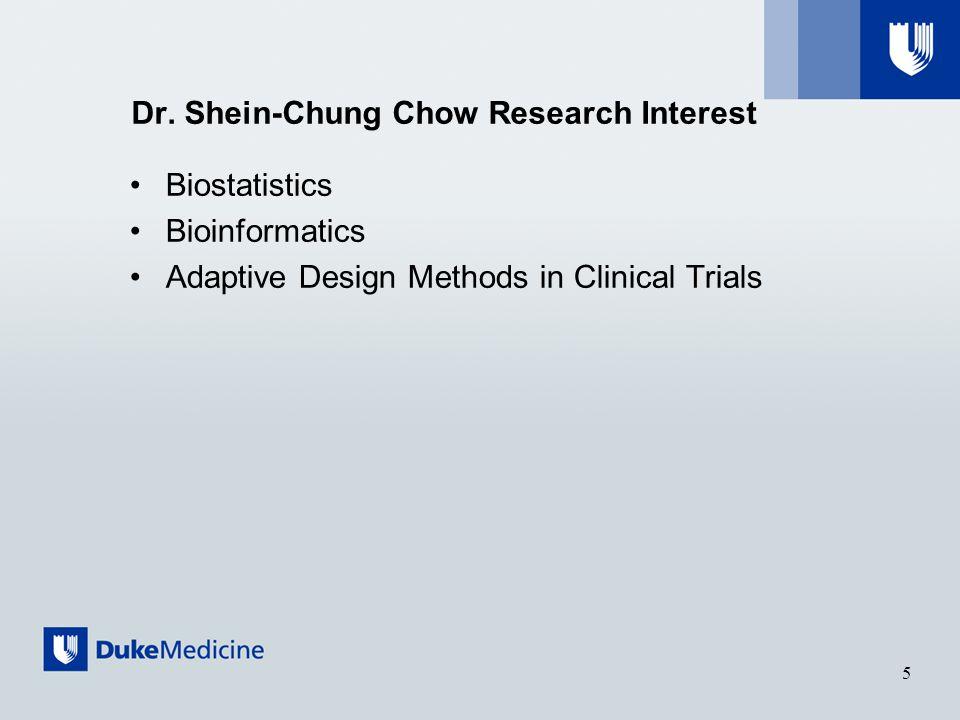 Dr. Shein-Chung Chow Research Interest Biostatistics Bioinformatics Adaptive Design Methods in Clinical Trials 5