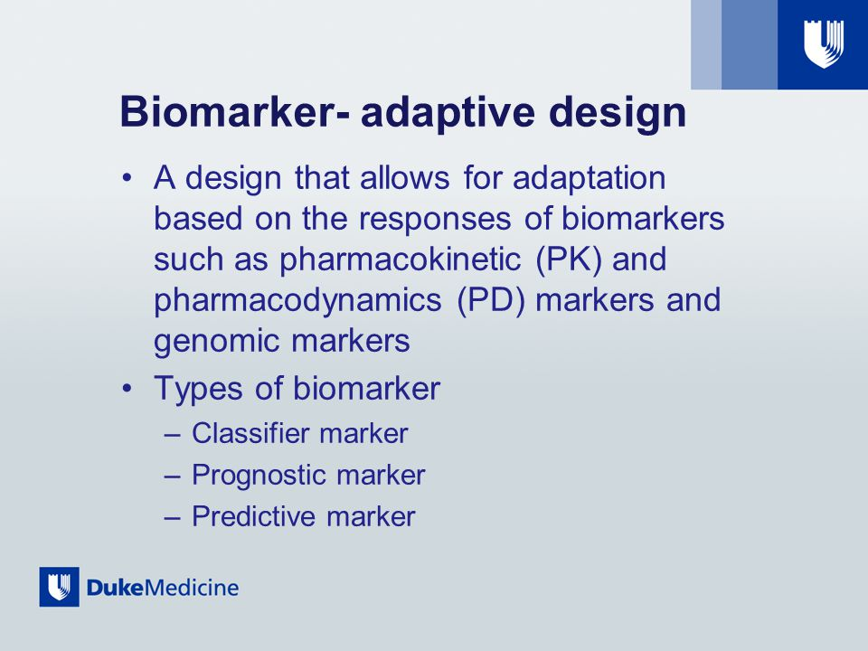 Biomarker- adaptive design A design that allows for adaptation based on the responses of biomarkers such as pharmacokinetic (PK) and pharmacodynamics (PD) markers and genomic markers Types of biomarker –Classifier marker –Prognostic marker –Predictive marker