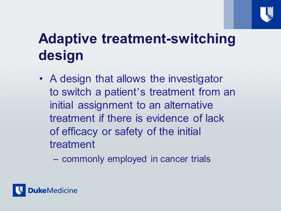 Adaptive treatment-switching design A design that allows the investigator to switch a patient ' s treatment from an initial assignment to an alternative treatment if there is evidence of lack of efficacy or safety of the initial treatment –commonly employed in cancer trials