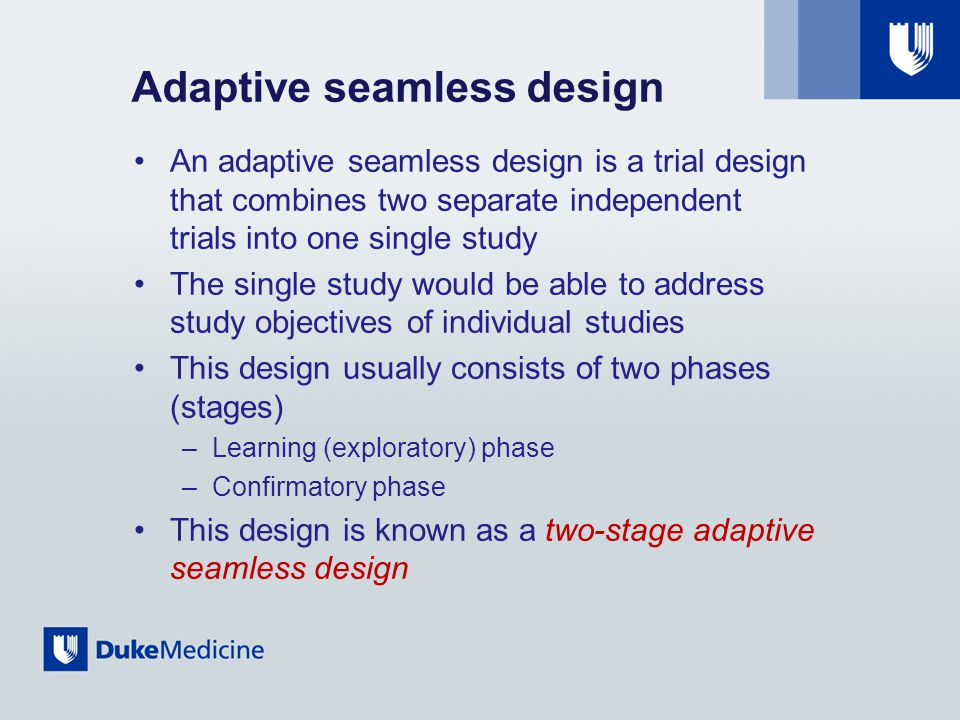 Adaptive seamless design An adaptive seamless design is a trial design that combines two separate independent trials into one single study The single study would be able to address study objectives of individual studies This design usually consists of two phases (stages) –Learning (exploratory) phase –Confirmatory phase This design is known as a two-stage adaptive seamless design