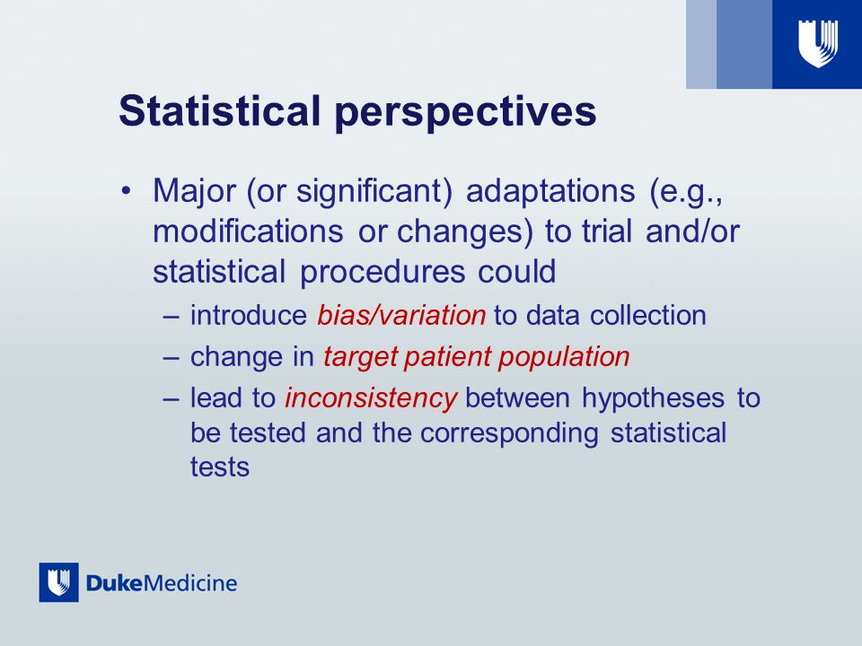 Statistical perspectives Major (or significant) adaptations (e.g., modifications or changes) to trial and/or statistical procedures could –introduce bias/variation to data collection –change in target patient population –lead to inconsistency between hypotheses to be tested and the corresponding statistical tests