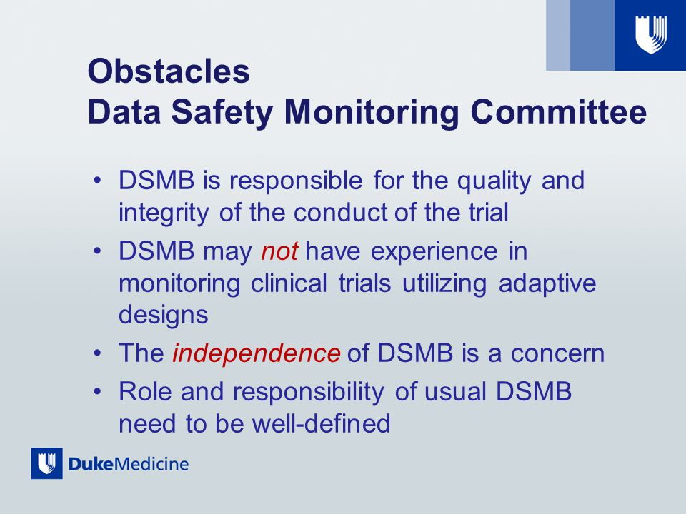 Obstacles Data Safety Monitoring Committee DSMB is responsible for the quality and integrity of the conduct of the trial DSMB may not have experience in monitoring clinical trials utilizing adaptive designs The independence of DSMB is a concern Role and responsibility of usual DSMB need to be well-defined