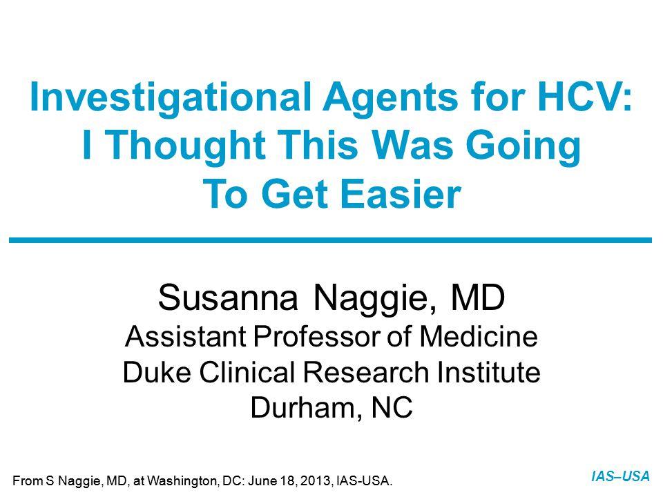 Slide 1 of 13 From S Naggie, MD, at Washington, DC: June 18, 2013, IAS-USA. IAS–USA Susanna Naggie, MD Assistant Professor of Medicine Duke Clinical R