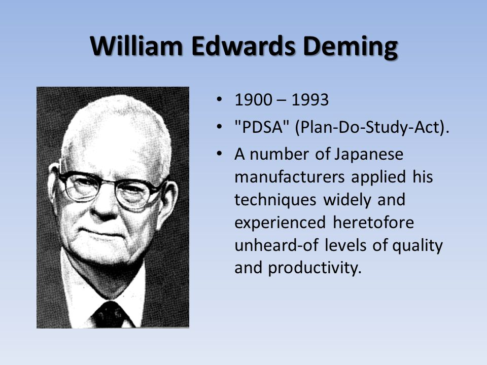 William Edwards Deming 1900 – 1993 PDSA (Plan-Do-Study-Act).