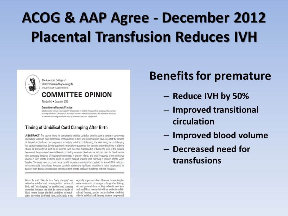 ACOG & AAP Agree - December 2012 Placental Transfusion Reduces IVH Benefits for premature – Reduce IVH by 50% – Improved transitional circulation – Improved blood volume – Decreased need for transfusions