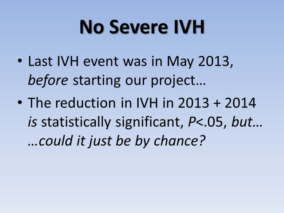 No Severe IVH Last IVH event was in May 2013, before starting our project… The reduction in IVH in 2013 + 2014 is statistically significant, P<.05, but… …could it just be by chance?