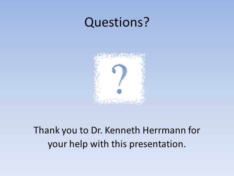 Questions Thank you to Dr. Kenneth Herrmann for your help with this presentation.