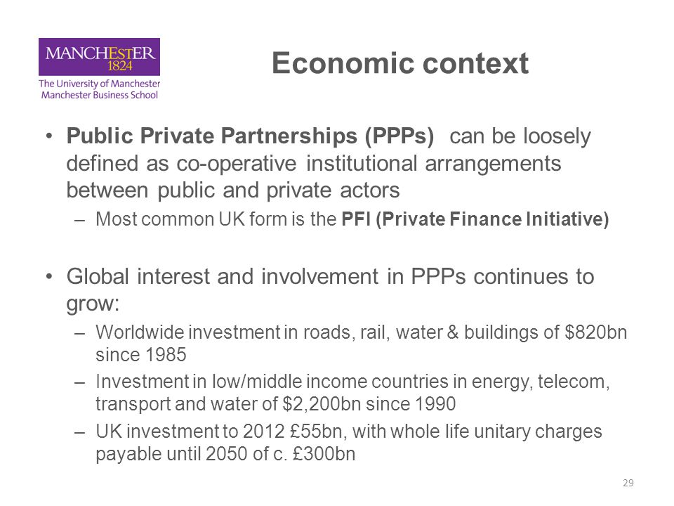 Rationale for PPPs Rationale for western economies: –Additionality plus private sector efficiencies –In some economies, PPPs enable debt to be kept off the public sector balance sheet –But this rationale is contestable Rationale for developing economies: –Need for improved infrastructure in order to bring about economic development –May be requirement in order to receive funding e.g.