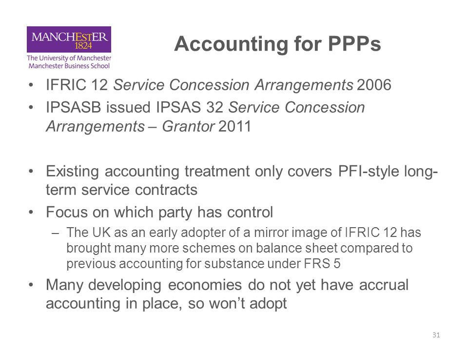 Issues arising from accounting treatment (1) IFRIC 12 improves disclosure but creates a balance sheet measurement problem for assets and liabilities: –Asset valuation under a fair value approach is more subjective – For some UK PFI hospitals this has led to impairment E.g.